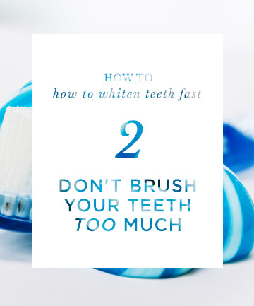 How to Whiten Teeth Fast: Don't Brush Your Teeth Too Much